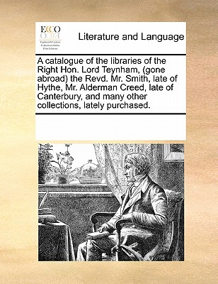 A   Catalogue of the Libraries of the Right Hon. Lord Teynham, (Gone Abroad) the Revd. Mr. Smith, Late of Hythe, Mr. Alderman Creed, Late of Canterbur by Multiple Contributors, See Notes [Paperback]