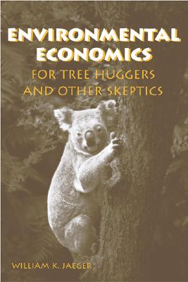Environmental Economics for Tree Huggers And Other Skeptics By Jaeger, William K.